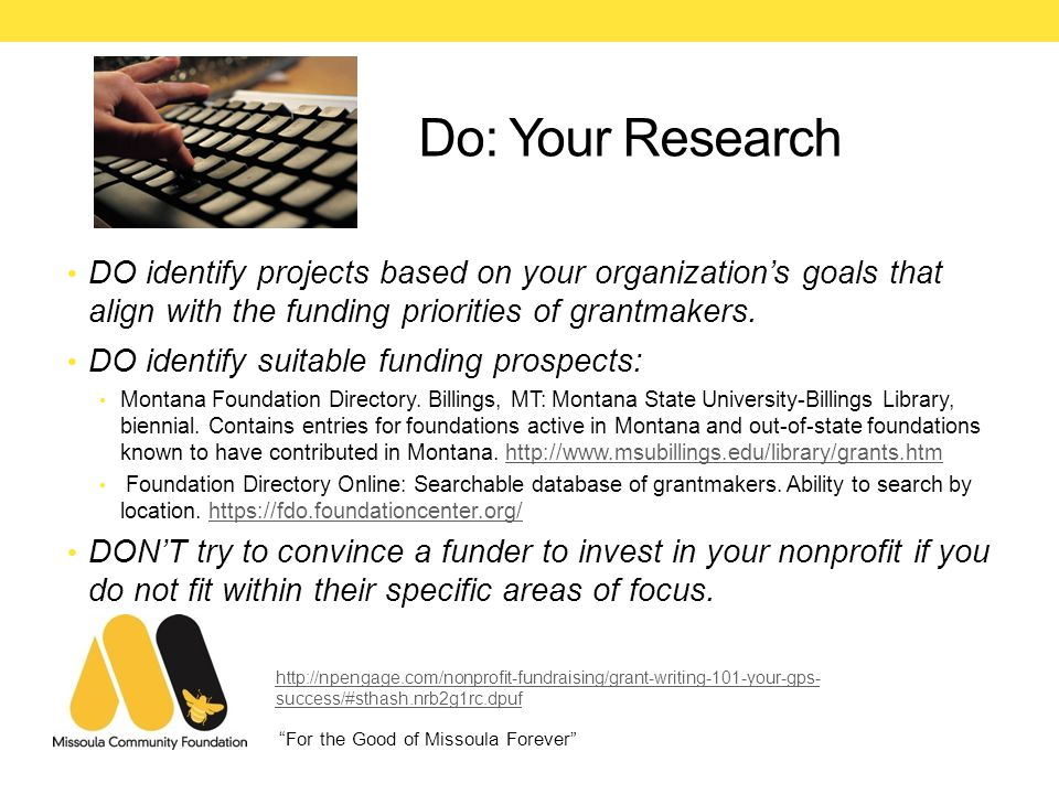 For the Good of Missoula Forever Do: Your Research DO identify projects based on your organization's goals that align with the funding priorities of grantmakers.
