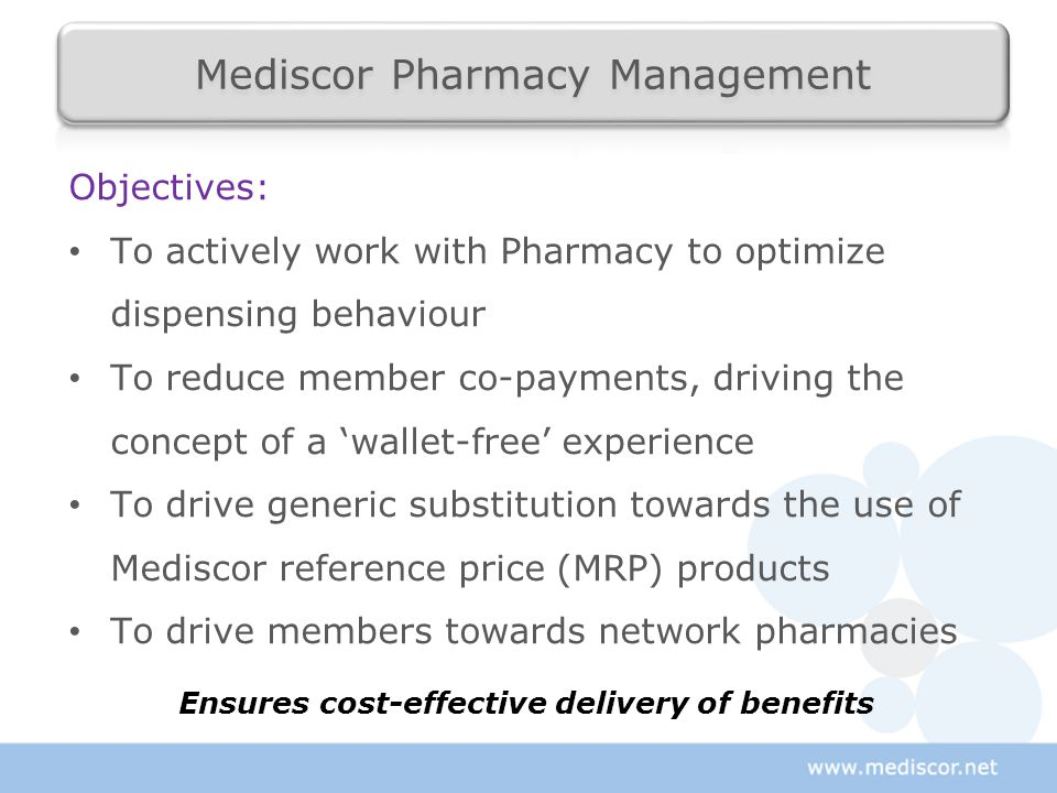 Objectives: To actively work with Pharmacy to optimize dispensing behaviour To reduce member co-payments, driving the concept of a 'wallet-free' exper
