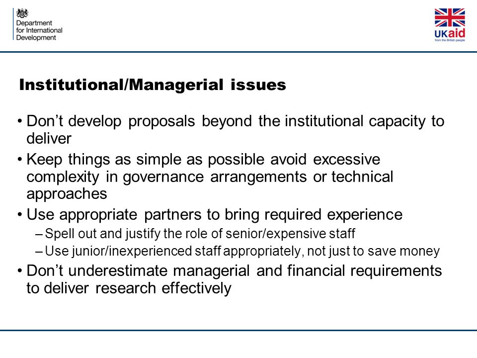 Institutional/Managerial issues Don't develop proposals beyond the institutional capacity to deliver Keep things as simple as possible avoid excessive complexity in governance arrangements or technical approaches Use appropriate partners to bring required experience –Spell out and justify the role of senior/expensive staff –Use junior/inexperienced staff appropriately, not just to save money Don't underestimate managerial and financial requirements to deliver research effectively