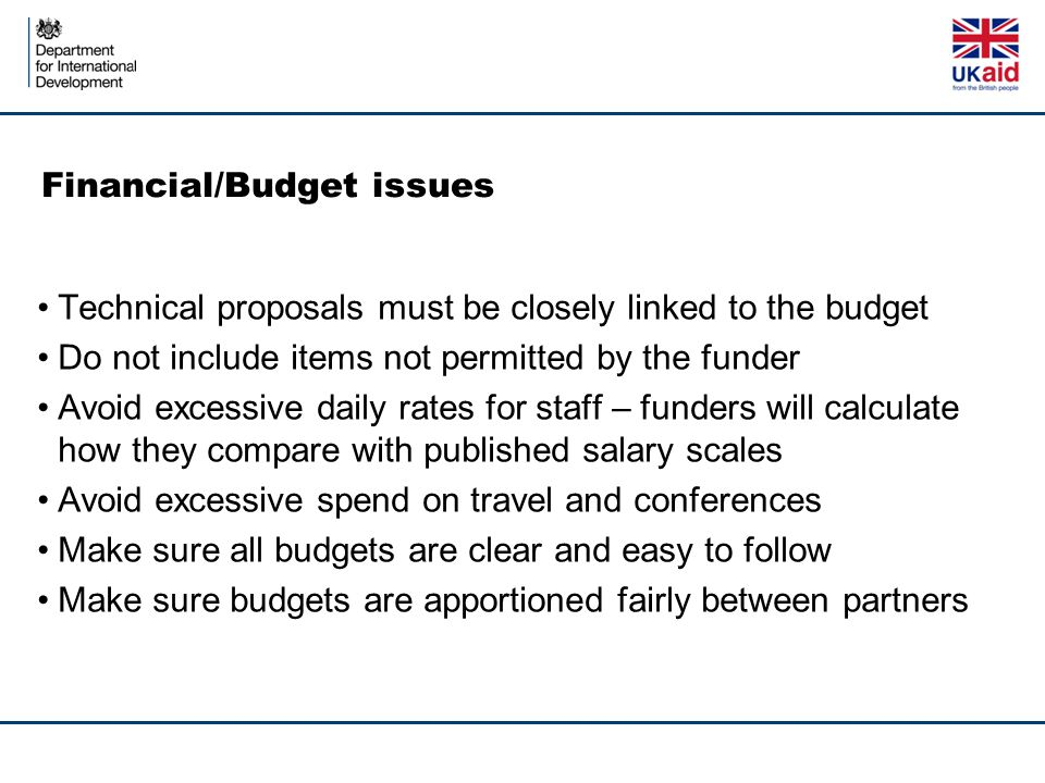 Financial/Budget issues Technical proposals must be closely linked to the budget Do not include items not permitted by the funder Avoid excessive daily rates for staff – funders will calculate how they compare with published salary scales Avoid excessive spend on travel and conferences Make sure all budgets are clear and easy to follow Make sure budgets are apportioned fairly between partners