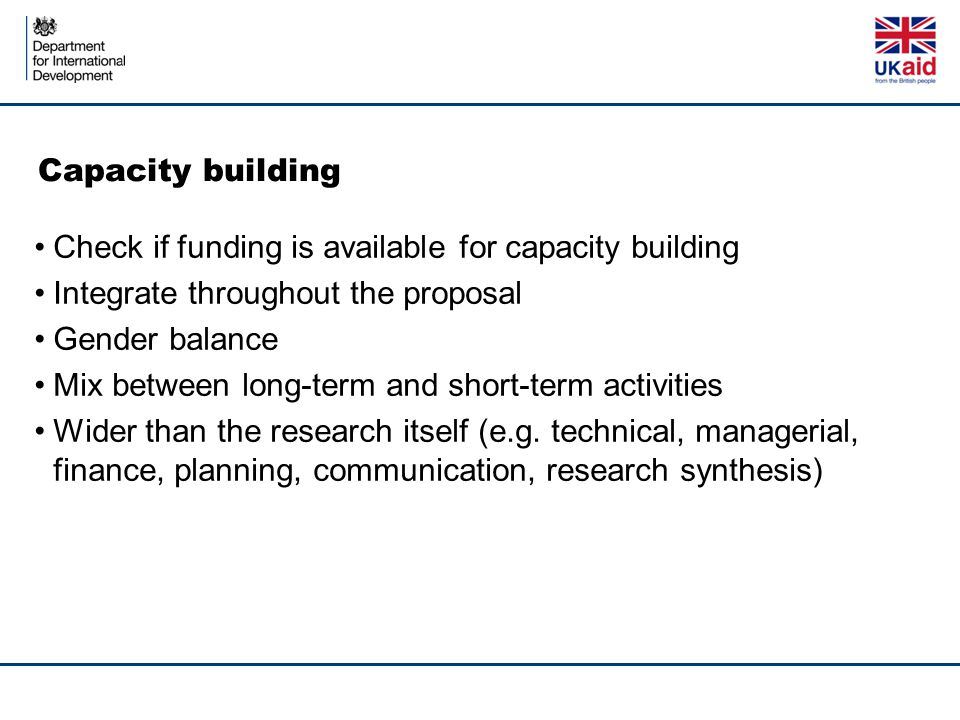 Capacity building Check if funding is available for capacity building Integrate throughout the proposal Gender balance Mix between long-term and short-term activities Wider than the research itself (e.g.