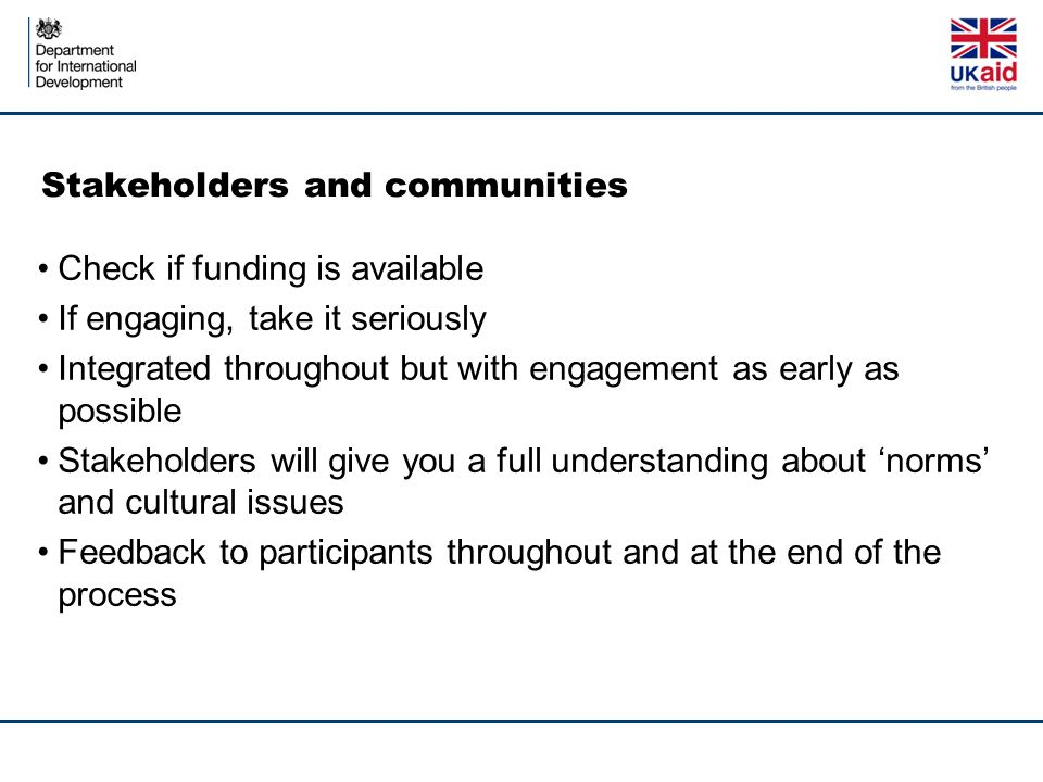 Stakeholders and communities Check if funding is available If engaging, take it seriously Integrated throughout but with engagement as early as possible Stakeholders will give you a full understanding about 'norms' and cultural issues Feedback to participants throughout and at the end of the process