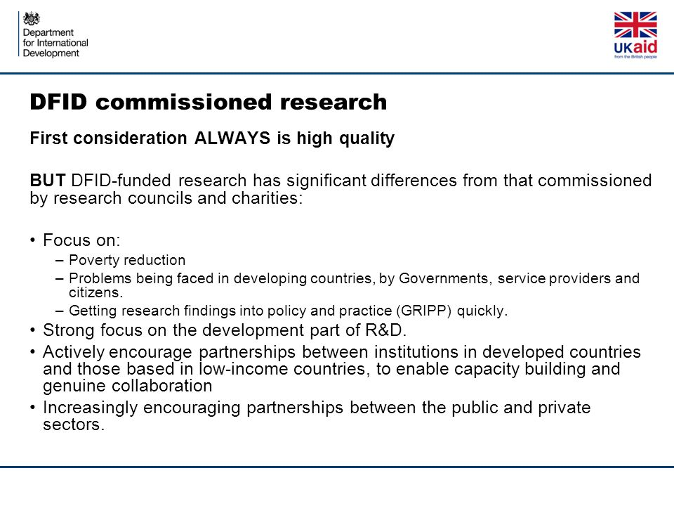 DFID commissioned research First consideration ALWAYS is high quality BUT DFID-funded research has significant differences from that commissioned by research councils and charities: Focus on: –Poverty reduction –Problems being faced in developing countries, by Governments, service providers and citizens.