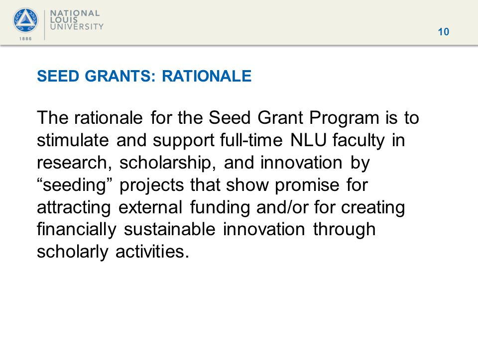 10 SEED GRANTS: RATIONALE The rationale for the Seed Grant Program is to stimulate and support full-time NLU faculty in research, scholarship, and inn