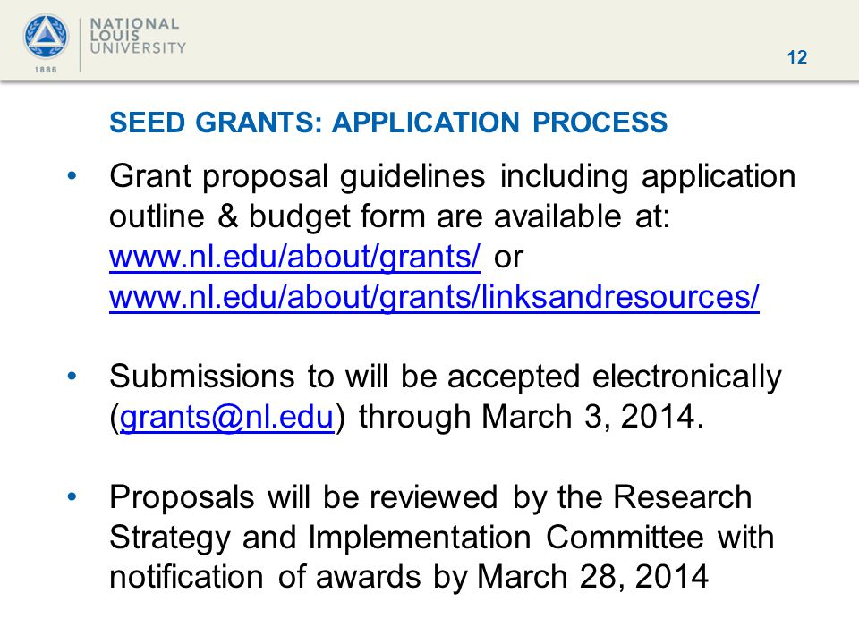 12 SEED GRANTS: APPLICATION PROCESS Grant proposal guidelines including application outline & budget form are available at: www.nl.edu/about/grants/ or www.nl.edu/about/grants/linksandresources/ www.nl.edu/about/grants/ www.nl.edu/about/grants/linksandresources/ Submissions to will be accepted electronically (grants@nl.edu) through March 3, 2014.grants@nl.edu Proposals will be reviewed by the Research Strategy and Implementation Committee with notification of awards by March 28, 2014