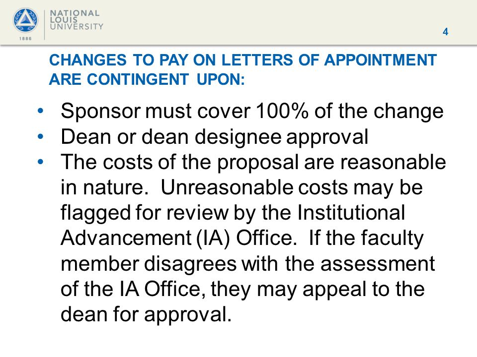 4 CHANGES TO PAY ON LETTERS OF APPOINTMENT ARE CONTINGENT UPON: Sponsor must cover 100% of the change Dean or dean designee approval The costs of the proposal are reasonable in nature.