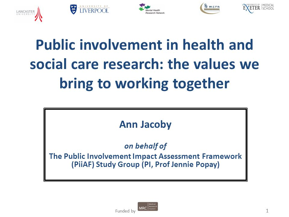 1 Funded by 1 Public involvement in health and social care research: the values we bring to working together Ann Jacoby on behalf of The Public Involvement Impact Assessment Framework (PiiAF) Study Group (PI, Prof Jennie Popay)