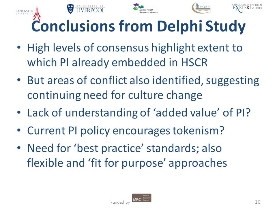 16 Funded by Conclusions from Delphi Study High levels of consensus highlight extent to which PI already embedded in HSCR But areas of conflict also identified, suggesting continuing need for culture change Lack of understanding of 'added value' of PI.