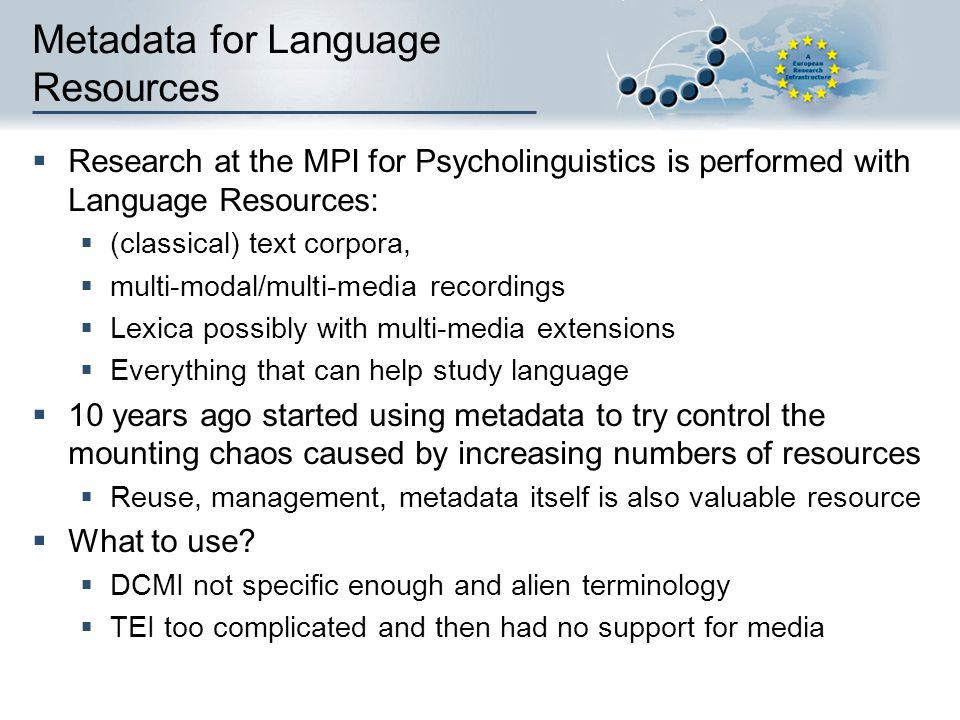 Metadata for Language Resources  Research at the MPI for Psycholinguistics is performed with Language Resources:  (classical) text corpora,  multi-modal/multi-media recordings  Lexica possibly with multi-media extensions  Everything that can help study language  10 years ago started using metadata to try control the mounting chaos caused by increasing numbers of resources  Reuse, management, metadata itself is also valuable resource  What to use.