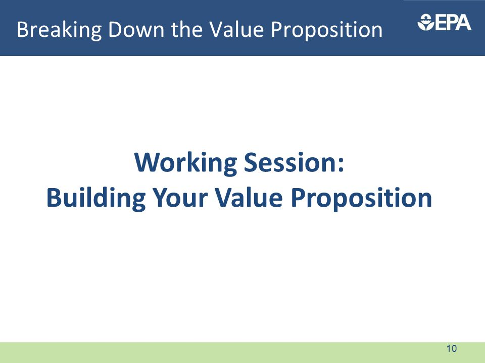 Breaking Down the Value Proposition Working Session: Building Your Value Proposition 10