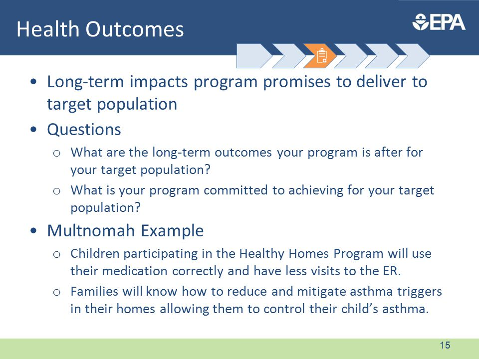 Health Outcomes Long-term impacts program promises to deliver to target population Questions o What are the long-term outcomes your program is after for your target population.
