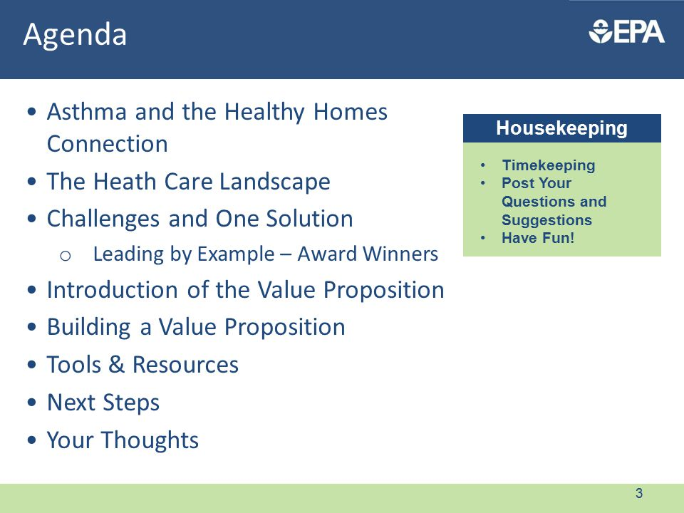 Asthma and the Healthy Homes Connection The Heath Care Landscape Challenges and One Solution o Leading by Example – Award Winners Introduction of the Value Proposition Building a Value Proposition Tools & Resources Next Steps Your Thoughts Agenda Housekeeping Timekeeping Post Your Questions and Suggestions Have Fun.