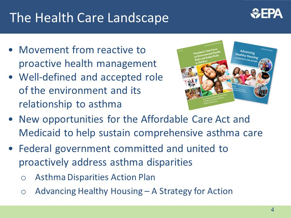 The Health Care Landscape Movement from reactive to proactive health management Well-defined and accepted role of the environment and its relationship to asthma New opportunities for the Affordable Care Act and Medicaid to help sustain comprehensive asthma care Federal government committed and united to proactively address asthma disparities o Asthma Disparities Action Plan o Advancing Healthy Housing – A Strategy for Action 4