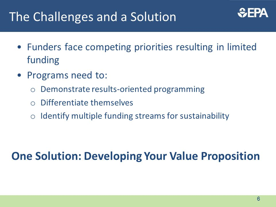 The Challenges and a Solution Funders face competing priorities resulting in limited funding Programs need to: o Demonstrate results-oriented programming o Differentiate themselves o Identify multiple funding streams for sustainability One Solution: Developing Your Value Proposition 6