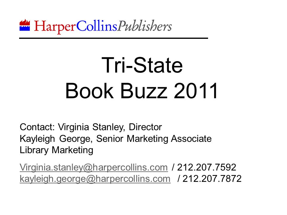 Tri-State Book Buzz 2011 Contact: Virginia Stanley, Director Kayleigh George, Senior Marketing Associate Library Marketing Virginia.stanley@harpercollins.comVirginia.stanley@harpercollins.com / 212.207.7592 kayleigh.george@harpercollins.com / 212.207.7872 kayleigh.george@harpercollins.com