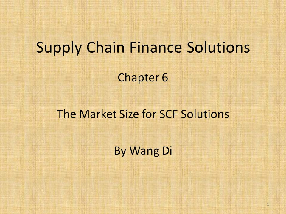 Supply Chain Finance Solutions Chapter 6 The Market Size for SCF Solutions By Wang Di 1