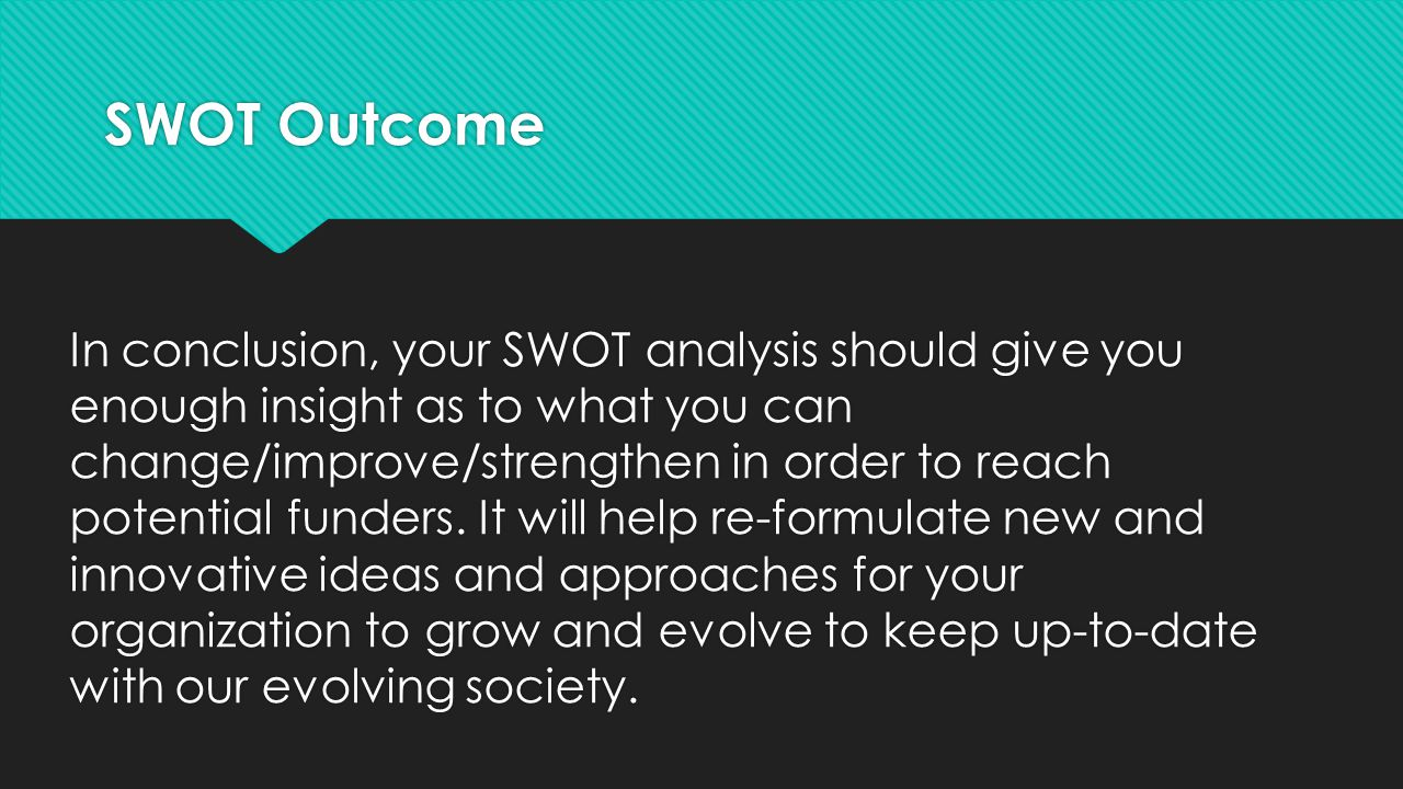 SWOT Outcome In conclusion, your SWOT analysis should give you enough insight as to what you can change/improve/strengthen in order to reach potential funders.