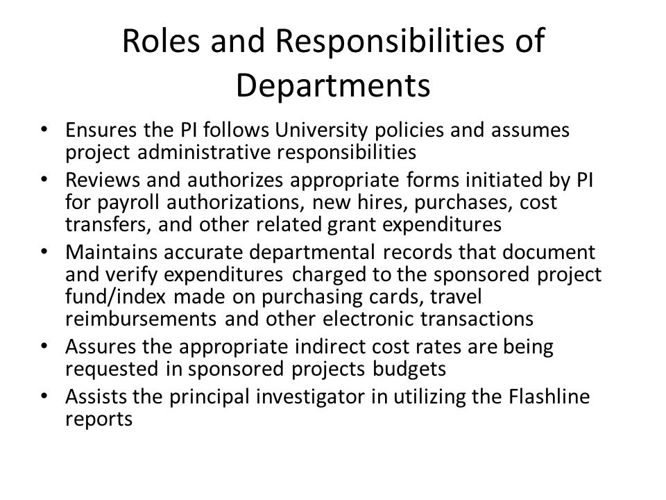 Roles and Responsibilities of Departments Ensures the PI follows University policies and assumes project administrative responsibilities Reviews and authorizes appropriate forms initiated by PI for payroll authorizations, new hires, purchases, cost transfers, and other related grant expenditures Maintains accurate departmental records that document and verify expenditures charged to the sponsored project fund/index made on purchasing cards, travel reimbursements and other electronic transactions Assures the appropriate indirect cost rates are being requested in sponsored projects budgets Assists the principal investigator in utilizing the Flashline reports