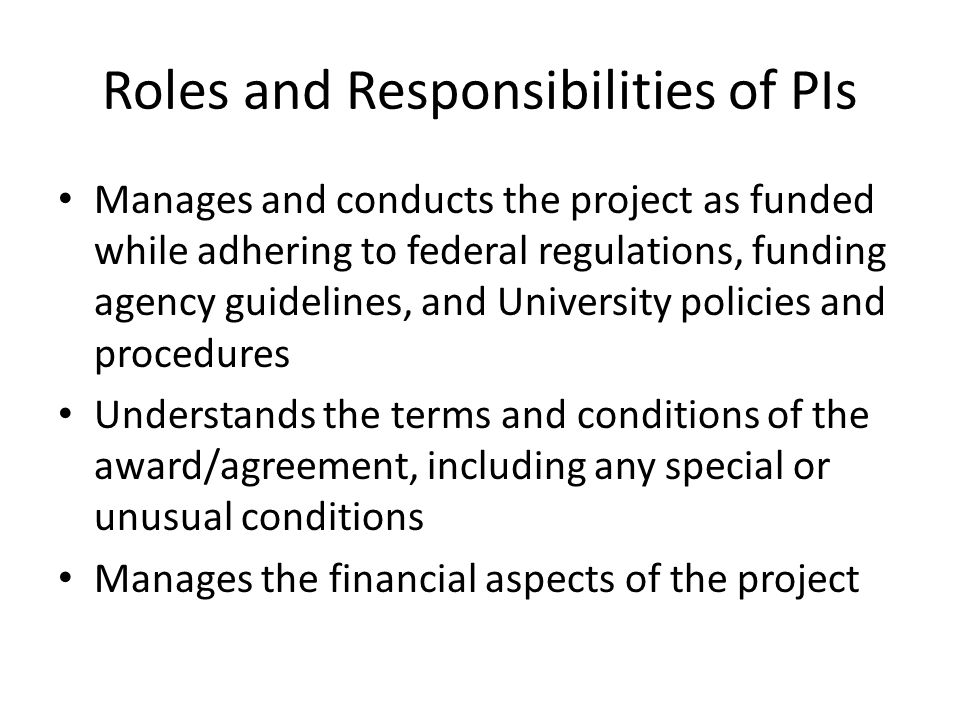 Roles and Responsibilities of PIs Manages and conducts the project as funded while adhering to federal regulations, funding agency guidelines, and Uni