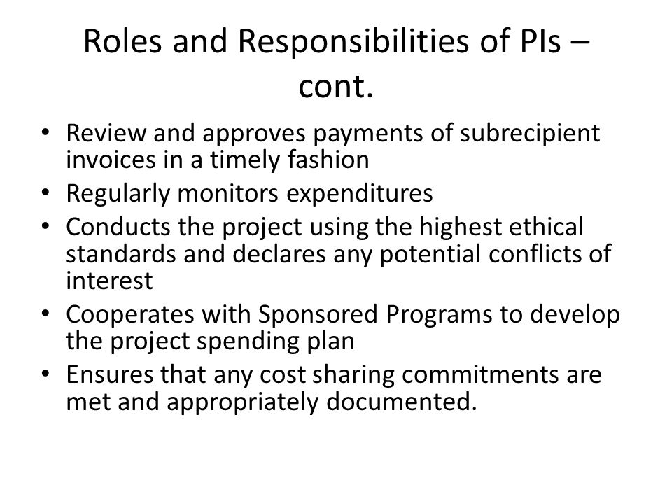 Roles and Responsibilities of PIs – cont. Review and approves payments of subrecipient invoices in a timely fashion Regularly monitors expenditures Co