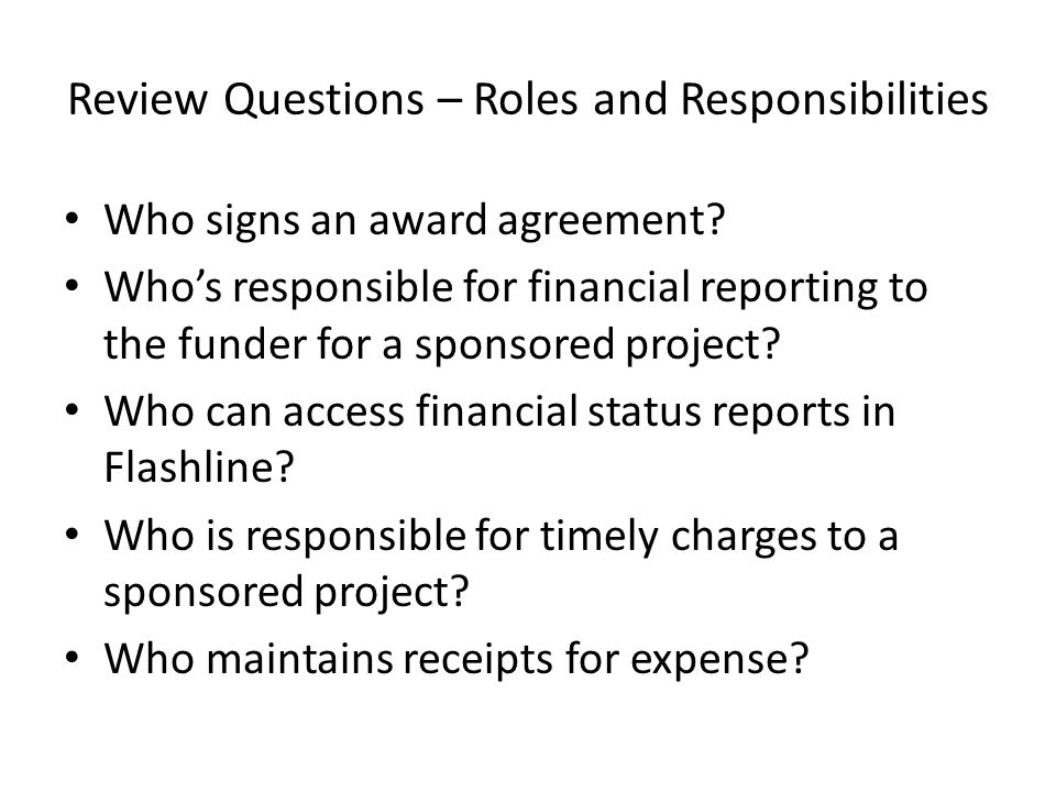 Review Questions – Roles and Responsibilities Who signs an award agreement? Who's responsible for financial reporting to the funder for a sponsored pr