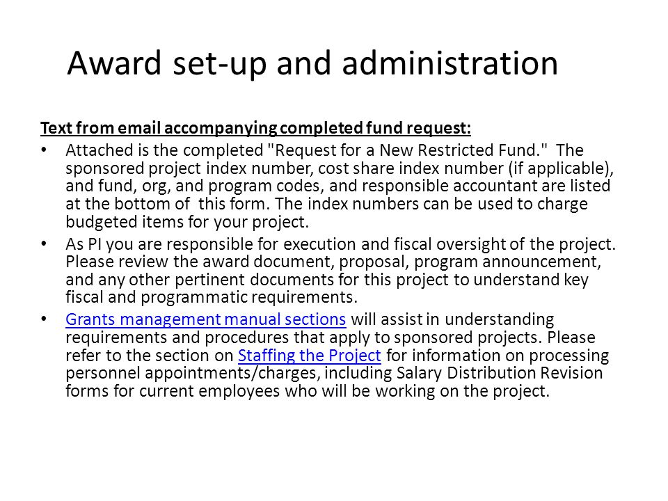 Award set-up and administration Text from email accompanying completed fund request: Attached is the completed Request for a New Restricted Fund. The sponsored project index number, cost share index number (if applicable), and fund, org, and program codes, and responsible accountant are listed at the bottom of this form.