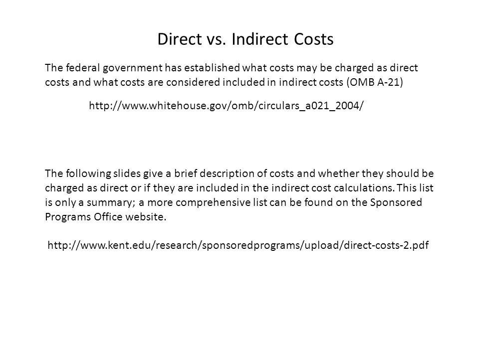 The federal government has established what costs may be charged as direct costs and what costs are considered included in indirect costs (OMB A-21) http://www.whitehouse.gov/omb/circulars_a021_2004/ The following slides give a brief description of costs and whether they should be charged as direct or if they are included in the indirect cost calculations.