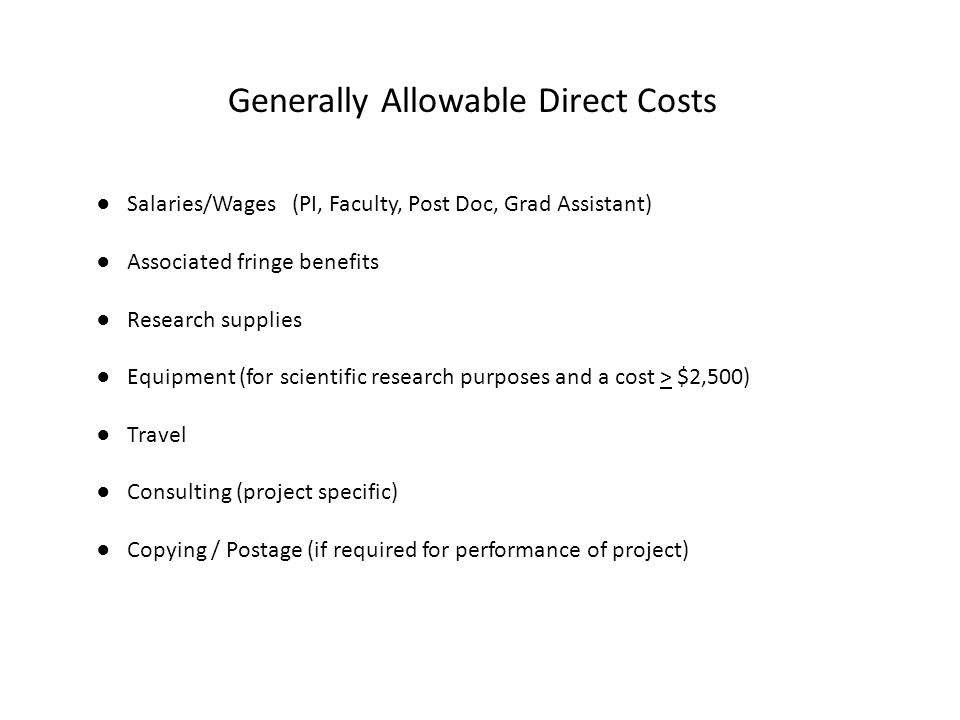 Generally Allowable Direct Costs ● Salaries/Wages (PI, Faculty, Post Doc, Grad Assistant) ● Associated fringe benefits ● Research supplies ● Equipment