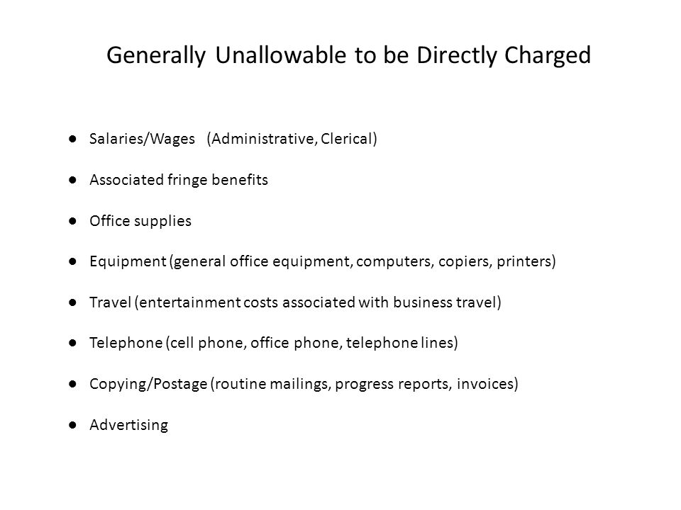 Generally Unallowable to be Directly Charged ● Salaries/Wages (Administrative, Clerical) ● Associated fringe benefits ● Office supplies ● Equipment (g