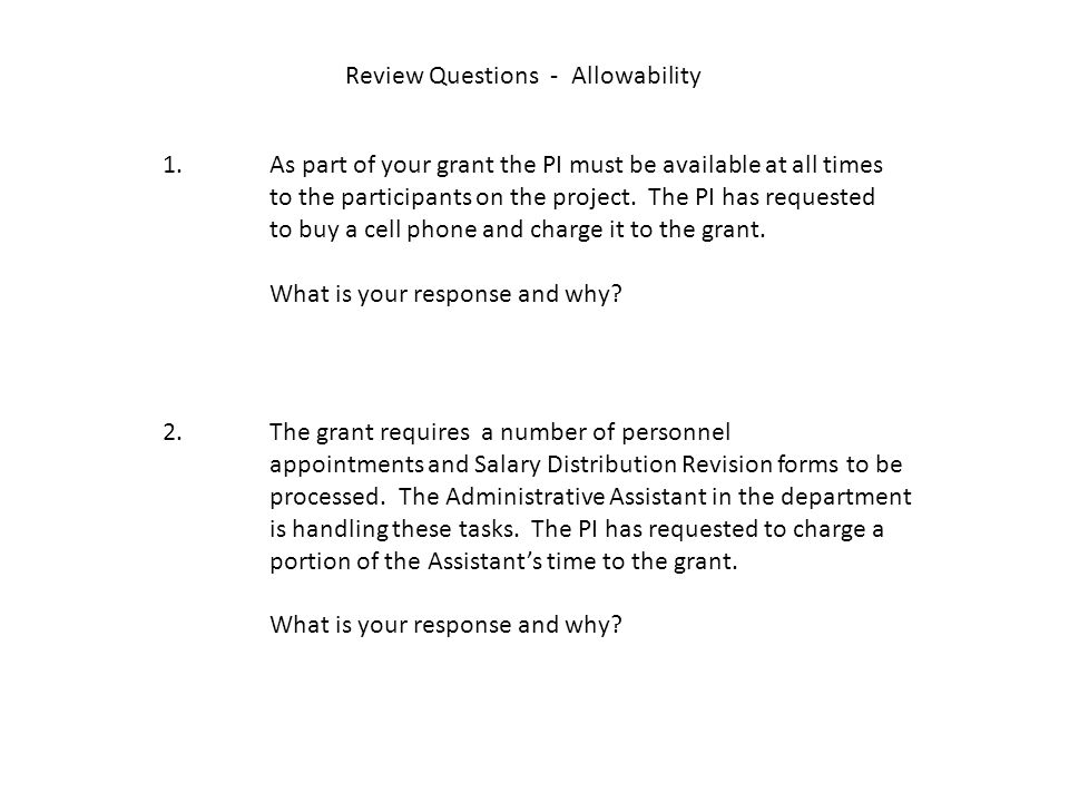 Review Questions - Allowability 1. As part of your grant the PI must be available at all times to the participants on the project. The PI has requeste