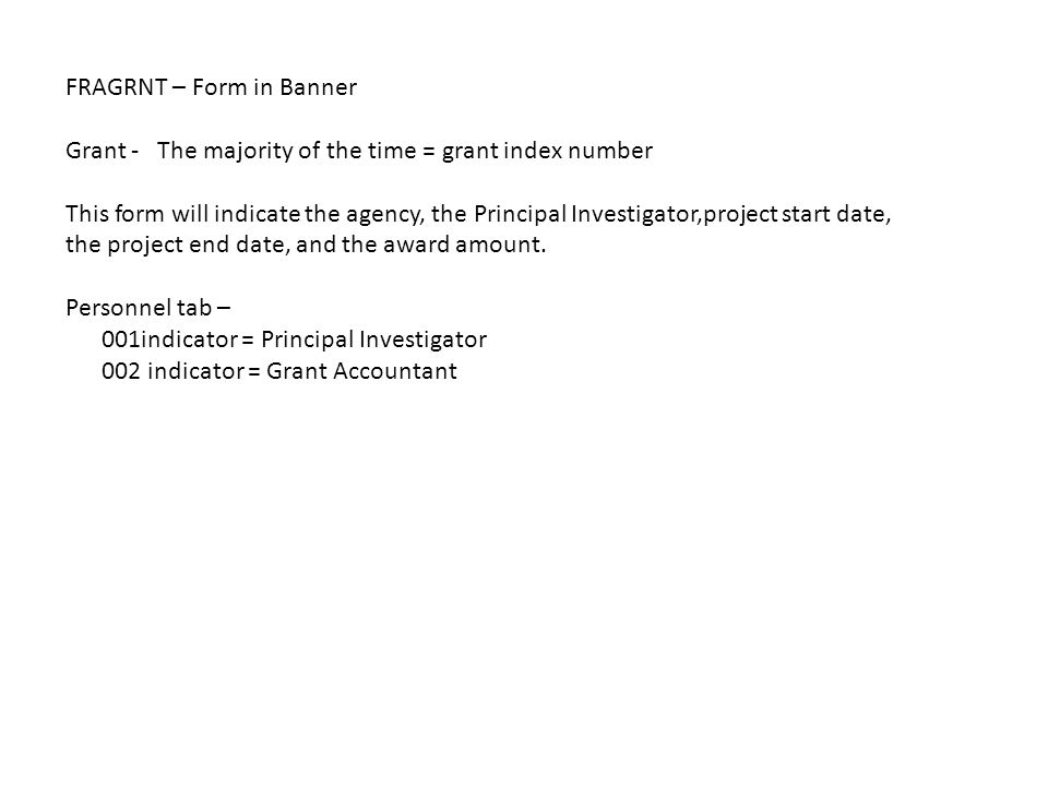 FRAGRNT – Form in Banner Grant - The majority of the time = grant index number This form will indicate the agency, the Principal Investigator,project