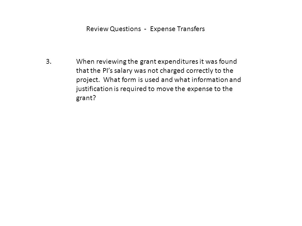 Review Questions - Expense Transfers 3. When reviewing the grant expenditures it was found that the PI's salary was not charged correctly to the proje