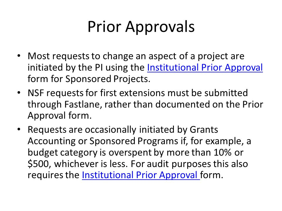 Prior Approvals Most requests to change an aspect of a project are initiated by the PI using the Institutional Prior Approval form for Sponsored Projects.Institutional Prior Approval NSF requests for first extensions must be submitted through Fastlane, rather than documented on the Prior Approval form.
