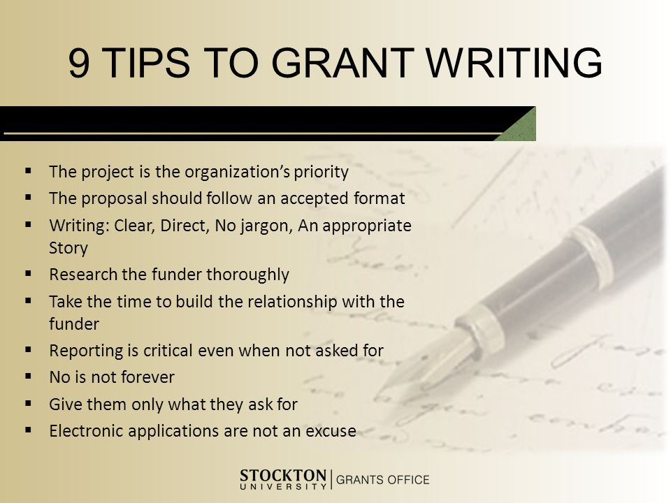 9 TIPS TO GRANT WRITING  The project is the organization's priority  The proposal should follow an accepted format  Writing: Clear, Direct, No jargon, An appropriate Story  Research the funder thoroughly  Take the time to build the relationship with the funder  Reporting is critical even when not asked for  No is not forever  Give them only what they ask for  Electronic applications are not an excuse