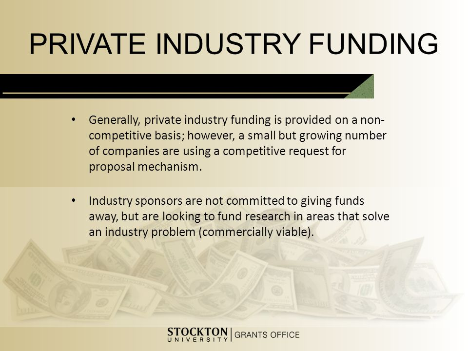 PRIVATE INDUSTRY FUNDING Generally, private industry funding is provided on a non- competitive basis; however, a small but growing number of companies are using a competitive request for proposal mechanism.