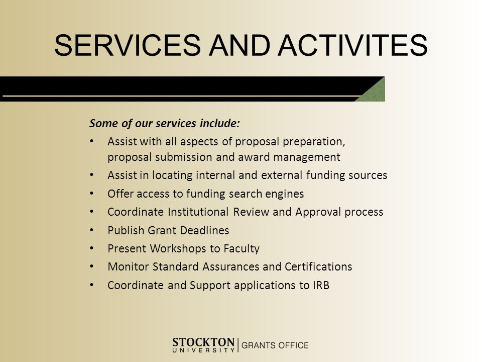 SERVICES AND ACTIVITES Some of our services include: Assist with all aspects of proposal preparation, proposal submission and award management Assist in locating internal and external funding sources Offer access to funding search engines Coordinate Institutional Review and Approval process Publish Grant Deadlines Present Workshops to Faculty Monitor Standard Assurances and Certifications Coordinate and Support applications to IRB
