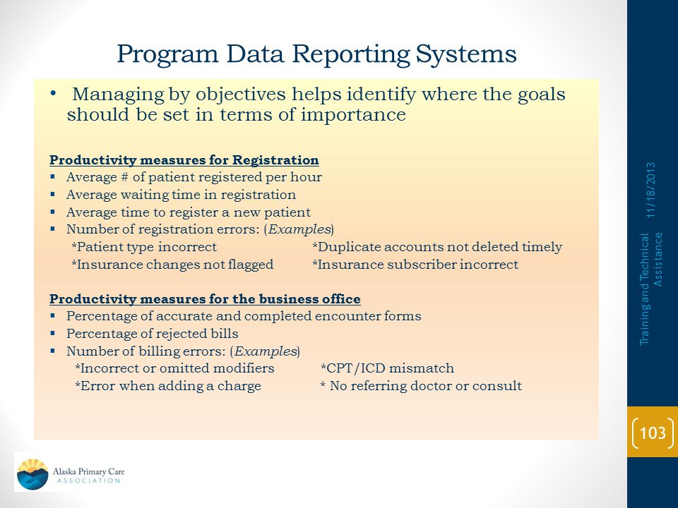 Program Data Reporting Systems 11/18/2013 Training and Technical Assistance 102 Health center has systems which accurately collect and organize data for program reporting and which support management decision making  Have systems, including Management Information Systems (MIS) in place that can accurately collect and produce data to support oversight and direction  Submit accurate and timely reports as required  Submit complete Clinical and Financial Performance Measures Form with its annual application to demonstrate performance improvement Relates to Program Requirement #15