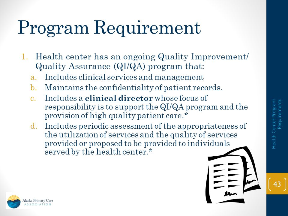 Documents/Resources  QI/QA Plan and related Policy and Procedures  Risk Management Policy  Incident Reporting System Policy  Clinical Directors Job Description  HIPAA-Compliant Patient Policy and Procedures  Clinical Care Policy and Procedures  Clinical Information Tracking Policy and Procedures  FTCA Health Center Policy Manual (if applicable) 1/14/2014 Health Center Program Requirements 42