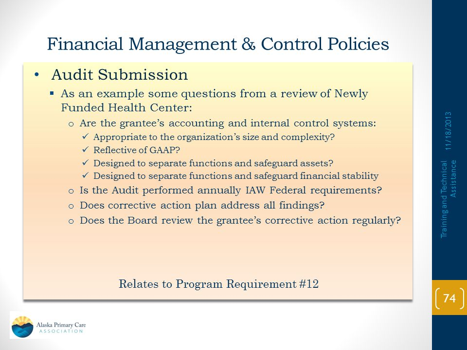 Audit Submission  Health center assures that:  An annual independent audit is performed IAW Federal audit requirements  A corrective action plan addressing all findings, questioned costs, reportable conditions, and material weaknesses cited in the Audit report Audit Submission  Health center assures that:  An annual independent audit is performed IAW Federal audit requirements  A corrective action plan addressing all findings, questioned costs, reportable conditions, and material weaknesses cited in the Audit report 11/18/2013 Training and Technical Assistance 73 Relates to Program Requirement #12 Financial Management & Control Policies