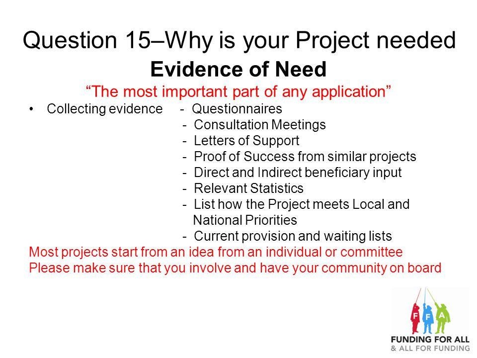 Question 15–Why is your Project needed Evidence of Need The most important part of any application Collecting evidence - Questionnaires - Consultation Meetings - Letters of Support - Proof of Success from similar projects - Direct and Indirect beneficiary input - Relevant Statistics - List how the Project meets Local and National Priorities - Current provision and waiting lists Most projects start from an idea from an individual or committee Please make sure that you involve and have your community on board