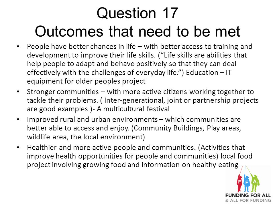 Question 17 Outcomes that need to be met People have better chances in life – with better access to training and development to improve their life skills.