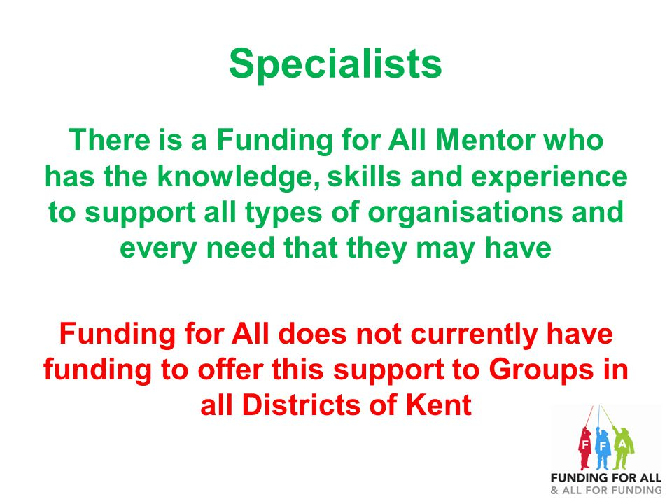 Specialists There is a Funding for All Mentor who has the knowledge, skills and experience to support all types of organisations and every need that they may have Funding for All does not currently have funding to offer this support to Groups in all Districts of Kent