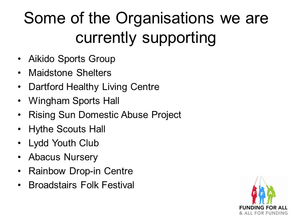 Some of the Organisations we are currently supporting Aikido Sports Group Maidstone Shelters Dartford Healthy Living Centre Wingham Sports Hall Rising Sun Domestic Abuse Project Hythe Scouts Hall Lydd Youth Club Abacus Nursery Rainbow Drop-in Centre Broadstairs Folk Festival