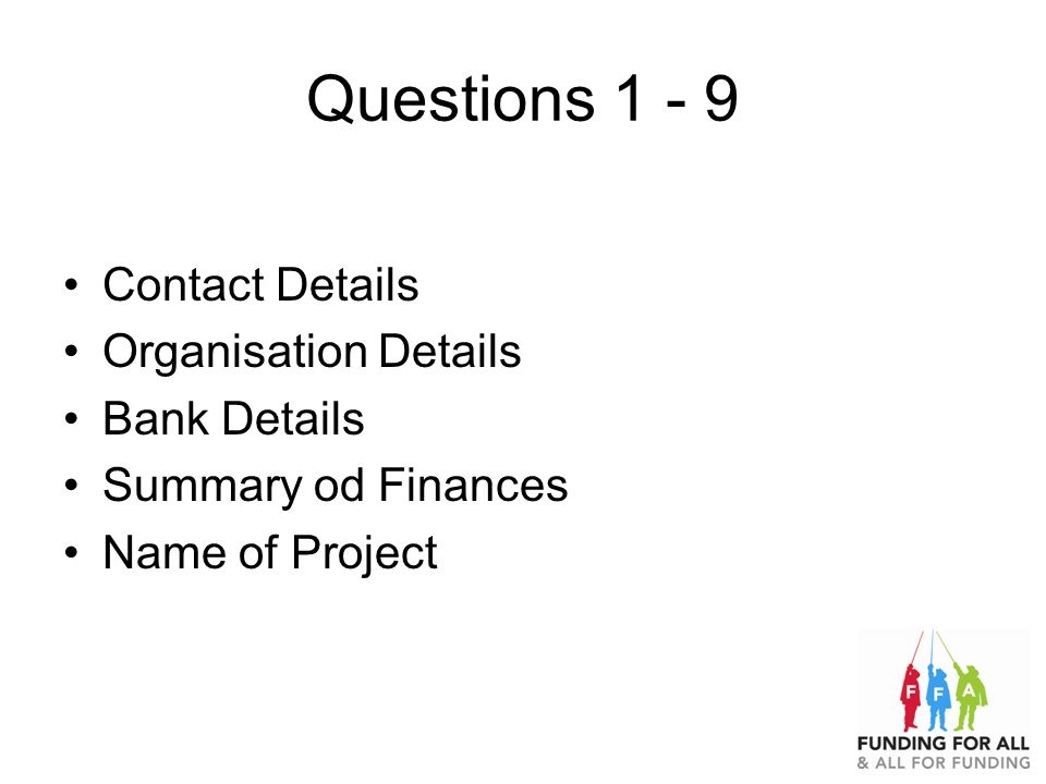 Questions 1 - 9 Contact Details Organisation Details Bank Details Summary od Finances Name of Project