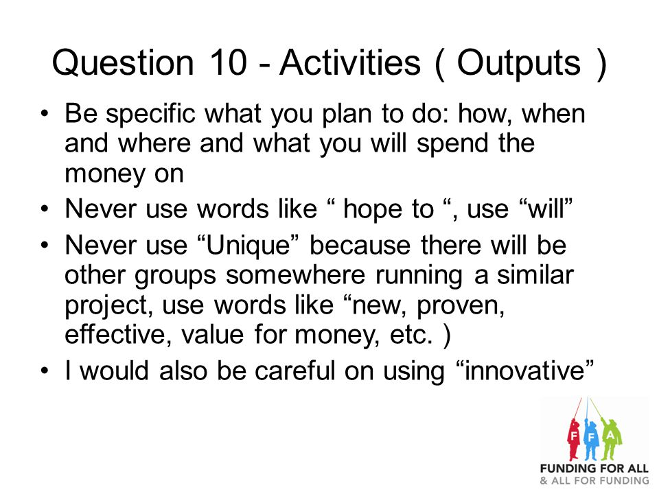 Question 10 - Activities ( Outputs ) Be specific what you plan to do: how, when and where and what you will spend the money on Never use words like hope to , use will Never use Unique because there will be other groups somewhere running a similar project, use words like new, proven, effective, value for money, etc.