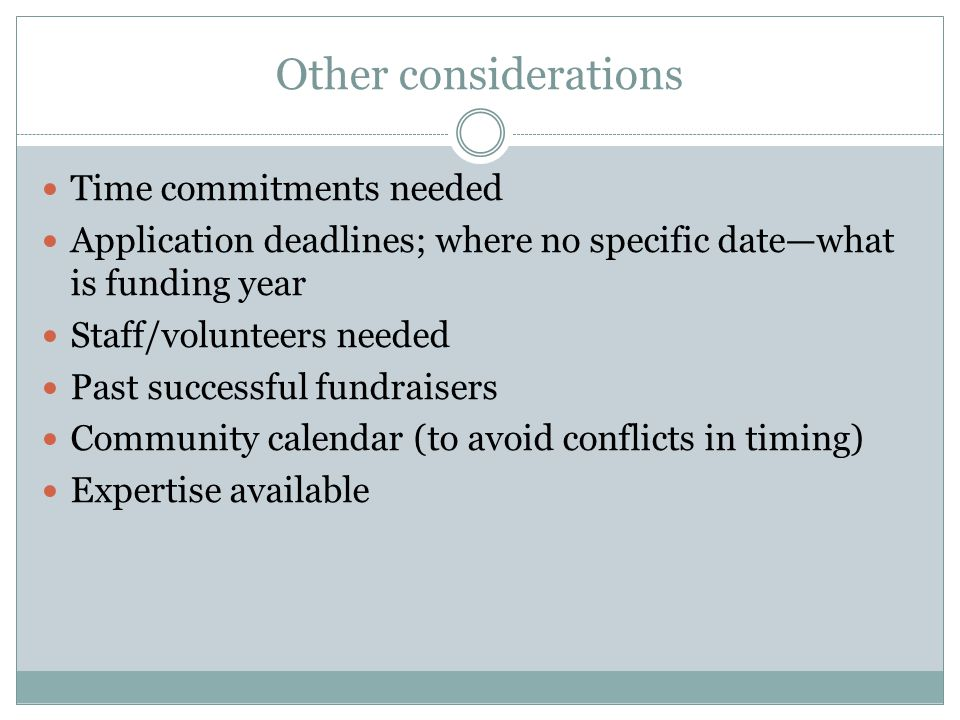Other considerations Time commitments needed Application deadlines; where no specific date—what is funding year Staff/volunteers needed Past successful fundraisers Community calendar (to avoid conflicts in timing) Expertise available