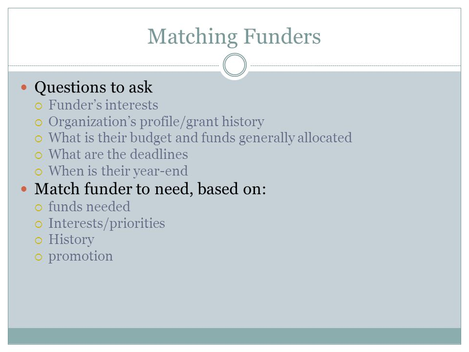 Matching Funders Questions to ask  Funder's interests  Organization's profile/grant history  What is their budget and funds generally allocated  What are the deadlines  When is their year-end Match funder to need, based on:  funds needed  Interests/priorities  History  promotion