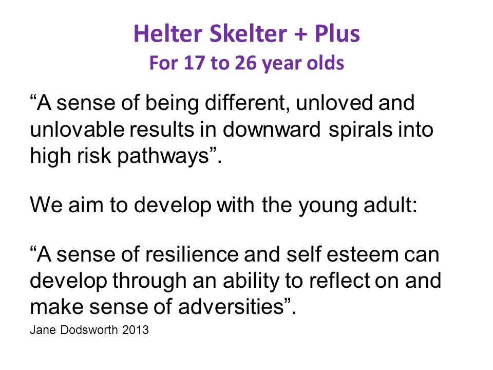 Helter Skelter + Plus For 17 to 26 year olds A sense of being different, unloved and unlovable results in downward spirals into high risk pathways .