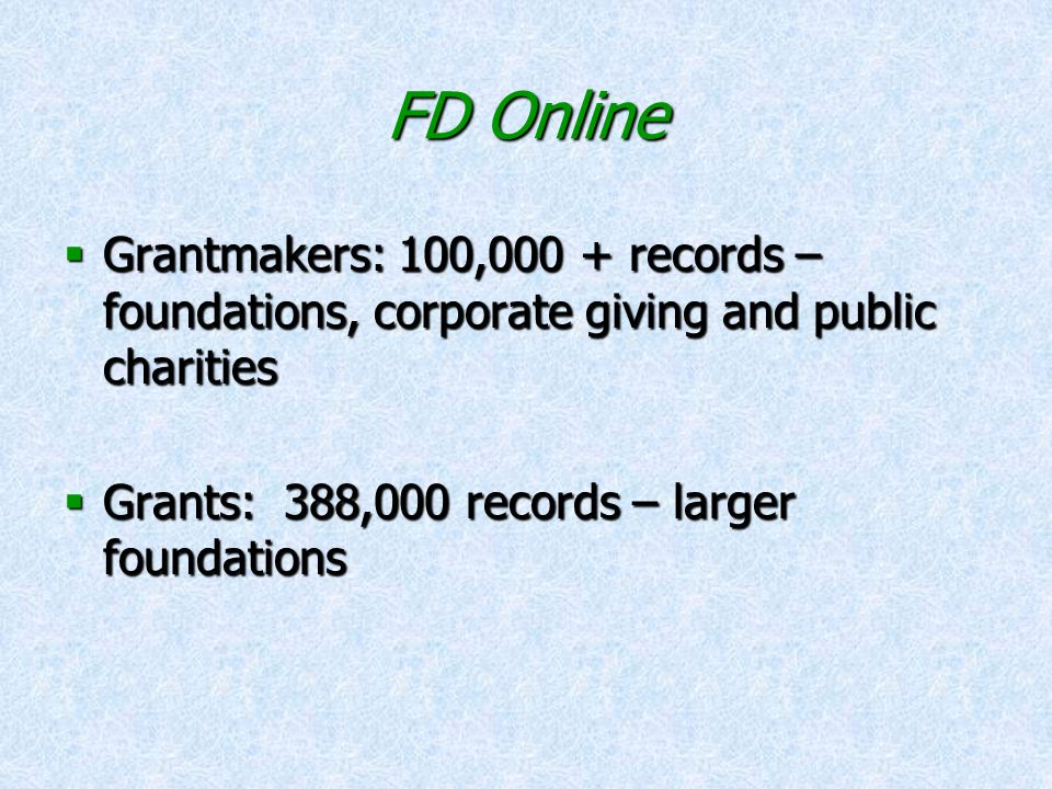 FD Online  Grantmakers: 100,000 + records – foundations, corporate giving and public charities  Grants: 388,000 records – larger foundations