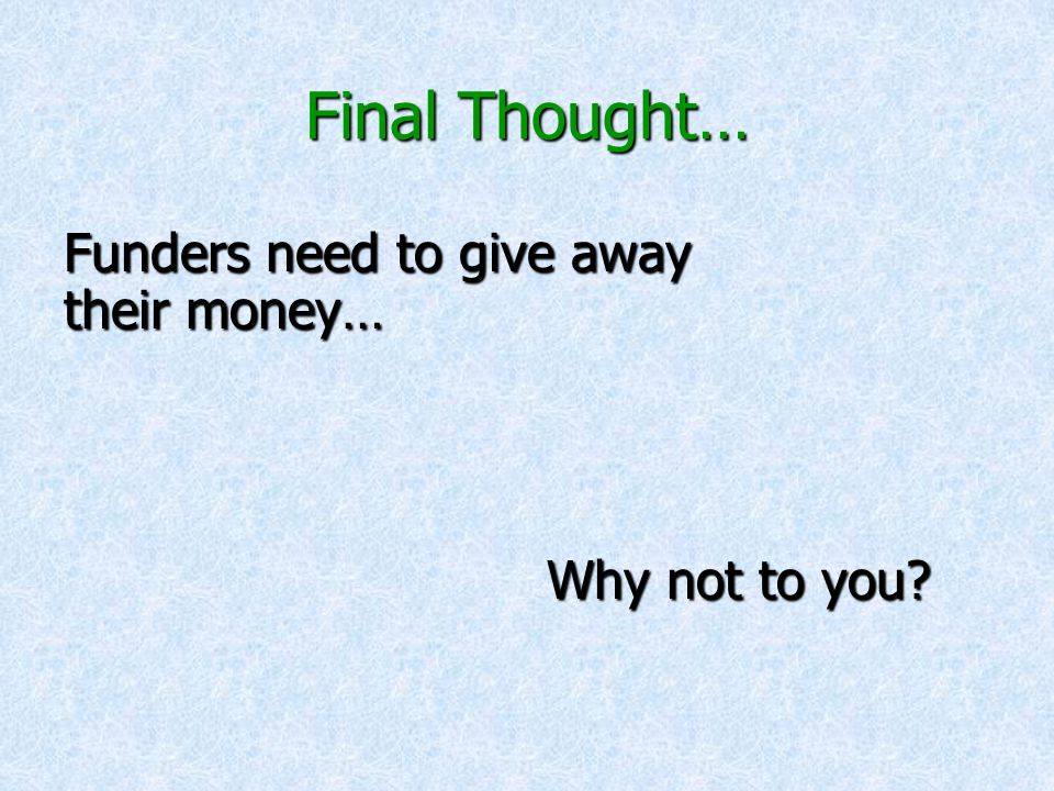 Final Thought… Funders need to give away their money… Why not to you